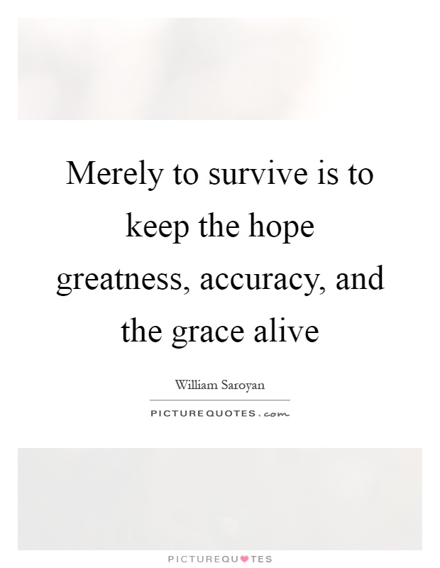 Merely to survive is to keep the hope greatness, accuracy, and the grace alive Picture Quote #1