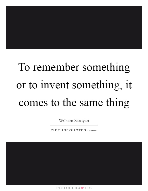 To remember something or to invent something, it comes to the same thing Picture Quote #1