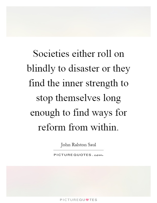 Societies either roll on blindly to disaster or they find the inner strength to stop themselves long enough to find ways for reform from within Picture Quote #1