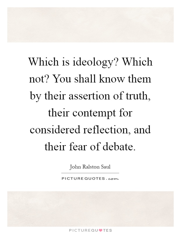 Which is ideology? Which not? You shall know them by their assertion of truth, their contempt for considered reflection, and their fear of debate Picture Quote #1