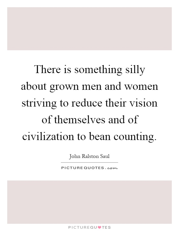 There is something silly about grown men and women striving to reduce their vision of themselves and of civilization to bean counting Picture Quote #1