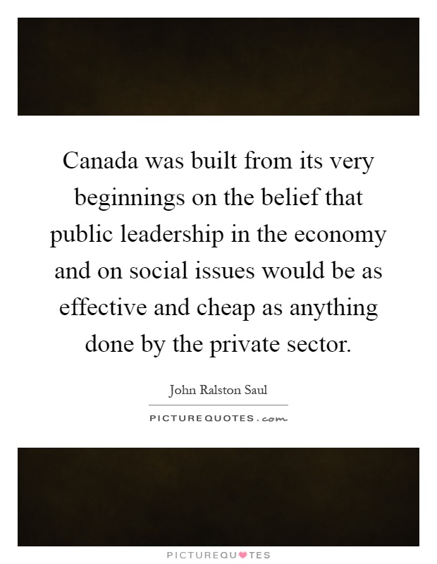 Canada was built from its very beginnings on the belief that public leadership in the economy and on social issues would be as effective and cheap as anything done by the private sector Picture Quote #1