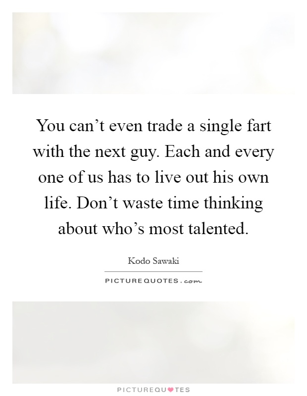 You can't even trade a single fart with the next guy. Each and every one of us has to live out his own life. Don't waste time thinking about who's most talented Picture Quote #1