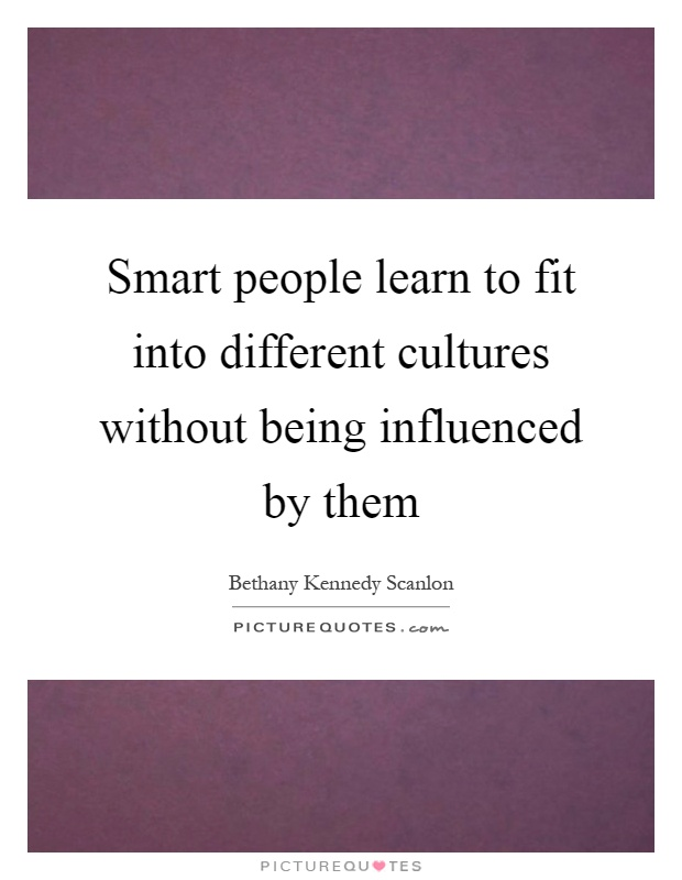 Smart people learn to fit into different cultures without being influenced by them Picture Quote #1