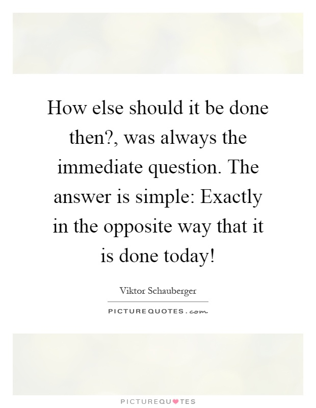 How else should it be done then?, was always the immediate question. The answer is simple: Exactly in the opposite way that it is done today! Picture Quote #1