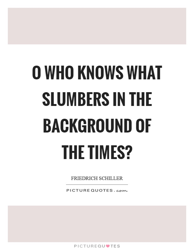 O who knows what slumbers in the background of the times? Picture Quote #1