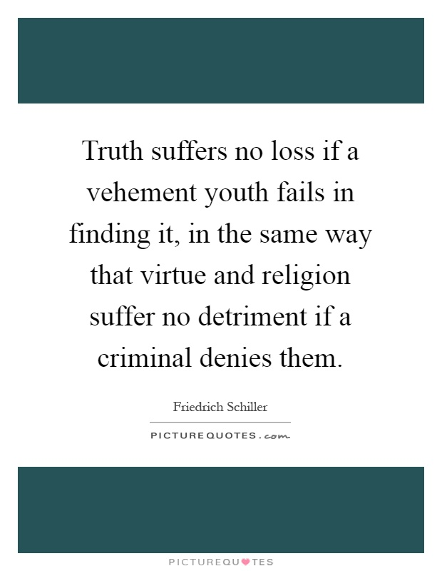 Truth suffers no loss if a vehement youth fails in finding it, in the same way that virtue and religion suffer no detriment if a criminal denies them Picture Quote #1