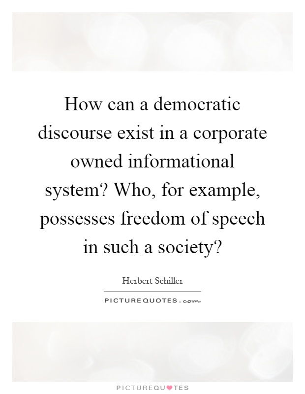 How can a democratic discourse exist in a corporate owned informational system? Who, for example, possesses freedom of speech in such a society? Picture Quote #1