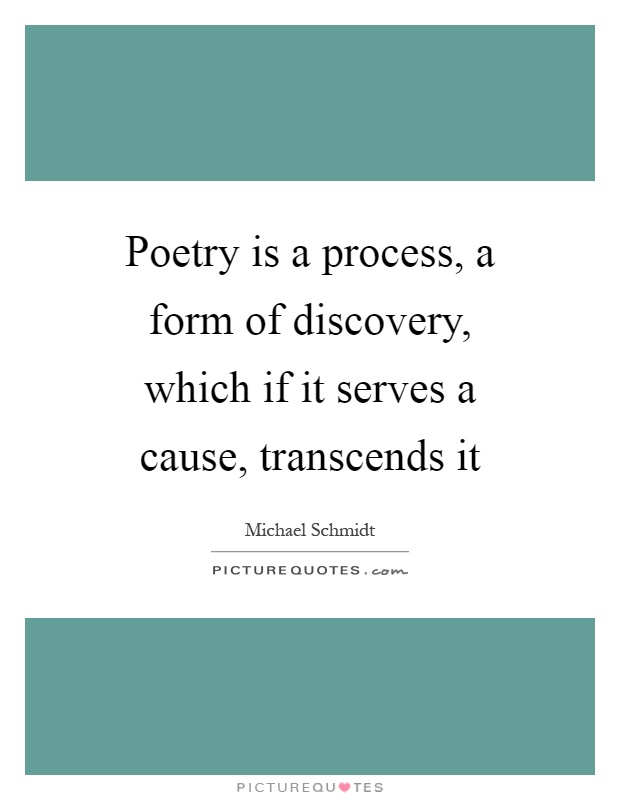 Poetry is a process, a form of discovery, which if it serves a cause, transcends it Picture Quote #1