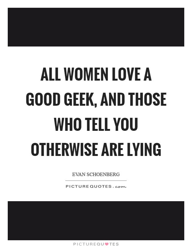 All women love a good geek, and those who tell you otherwise are lying Picture Quote #1