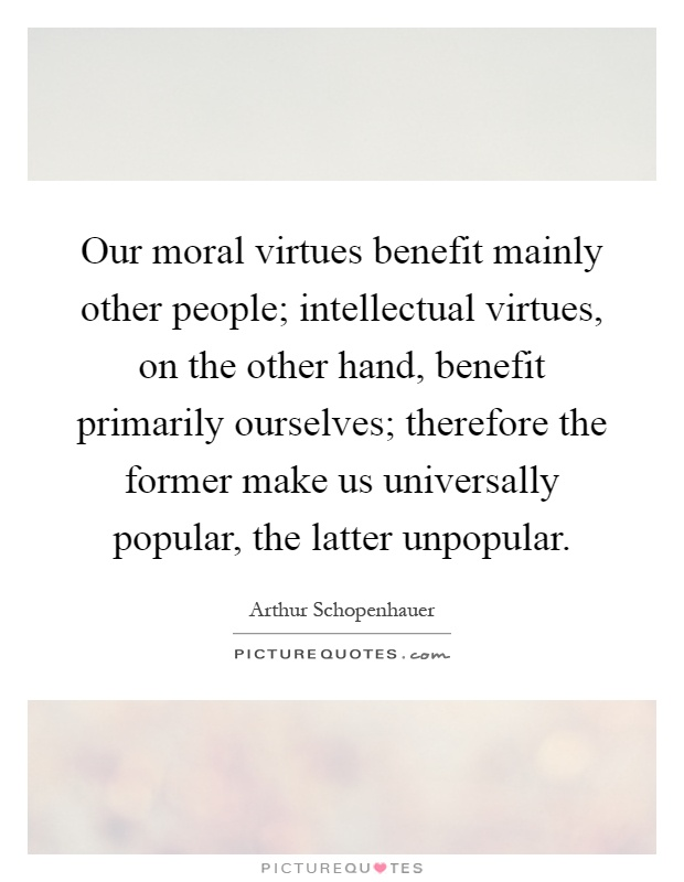 Our moral virtues benefit mainly other people; intellectual virtues, on the other hand, benefit primarily ourselves; therefore the former make us universally popular, the latter unpopular Picture Quote #1