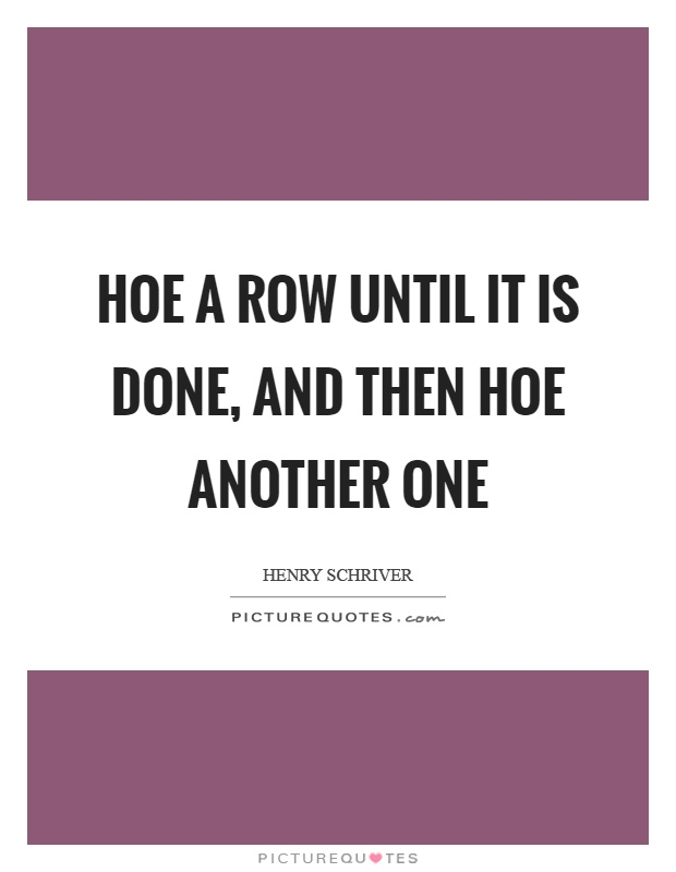 Hoe a row until it is done, and then hoe another one Picture Quote #1