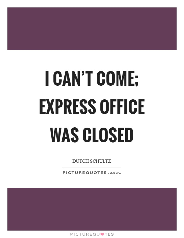 I can't come; express office was closed Picture Quote #1