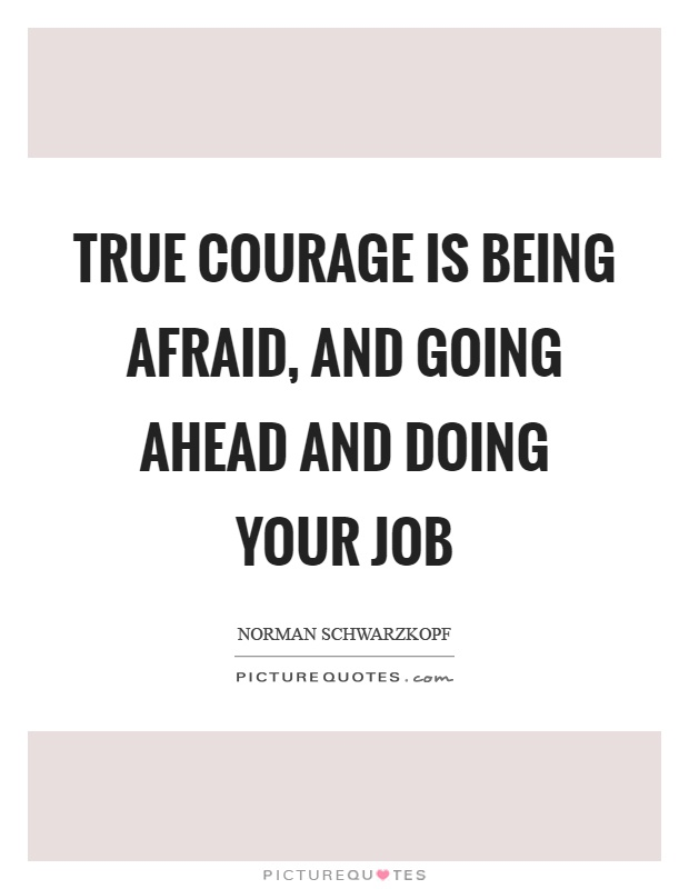 True courage is being afraid, and going ahead and doing your job Picture Quote #1