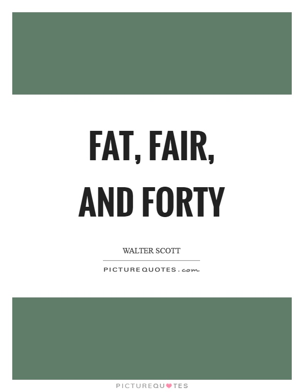 Fat, fair, and forty Picture Quote #1