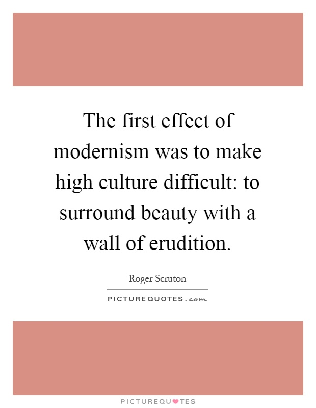 The first effect of modernism was to make high culture difficult: to surround beauty with a wall of erudition Picture Quote #1