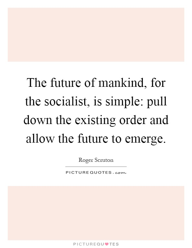 The future of mankind, for the socialist, is simple: pull down the existing order and allow the future to emerge Picture Quote #1