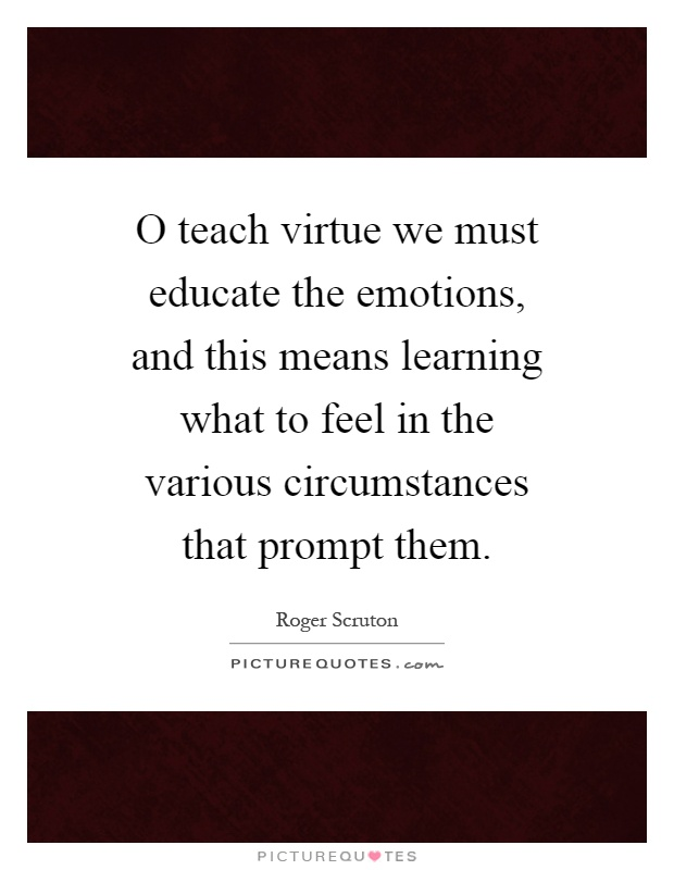 O teach virtue we must educate the emotions, and this means learning what to feel in the various circumstances that prompt them Picture Quote #1