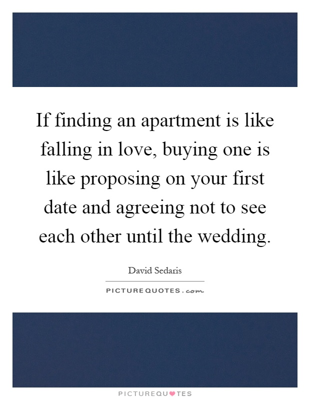 If finding an apartment is like falling in love, buying one is like proposing on your first date and agreeing not to see each other until the wedding Picture Quote #1