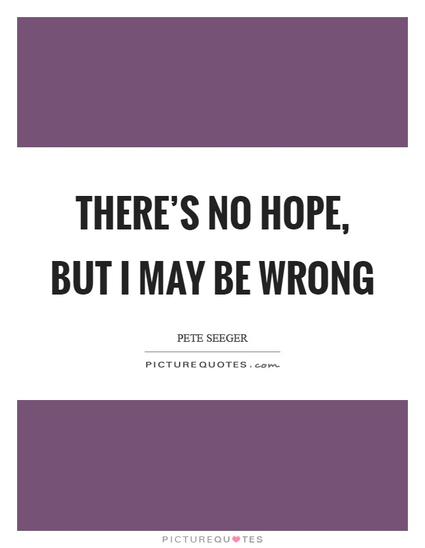 There's no hope, but I may be wrong Picture Quote #1