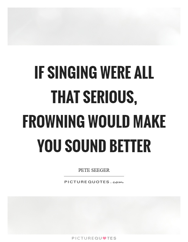 If singing were all that serious, frowning would make you sound better Picture Quote #1