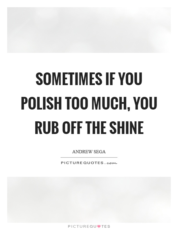 Sometimes if you polish too much, you rub off the shine Picture Quote #1