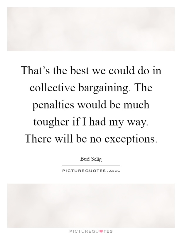 That's the best we could do in collective bargaining. The penalties would be much tougher if I had my way. There will be no exceptions Picture Quote #1