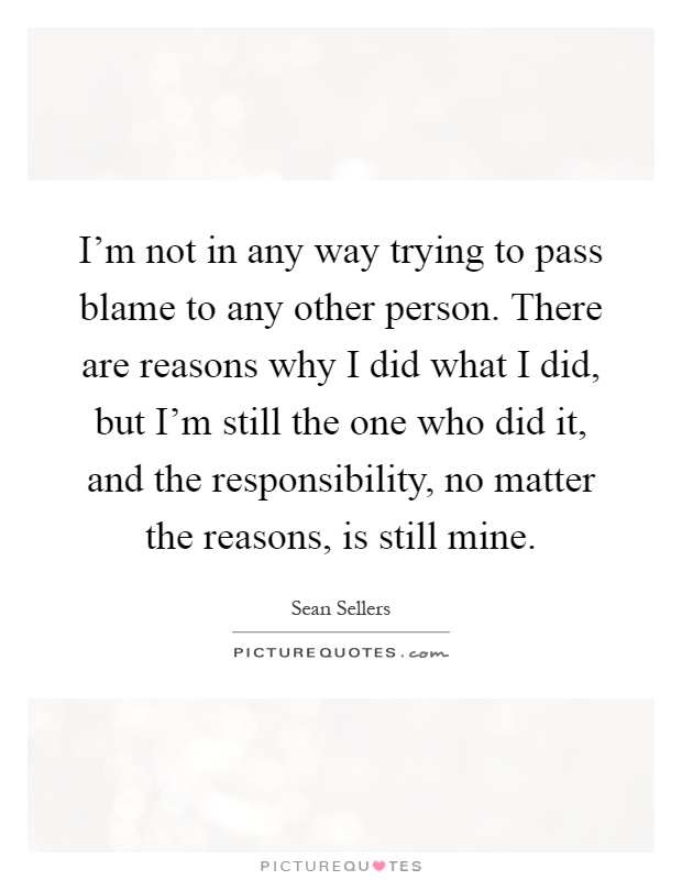I'm not in any way trying to pass blame to any other person. There are reasons why I did what I did, but I'm still the one who did it, and the responsibility, no matter the reasons, is still mine Picture Quote #1