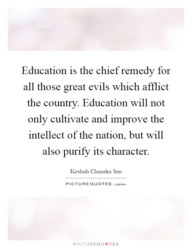 Education is the chief remedy for all those great evils which afflict the country. Education will not only cultivate and improve the intellect of the nation, but will also purify its character Picture Quote #1
