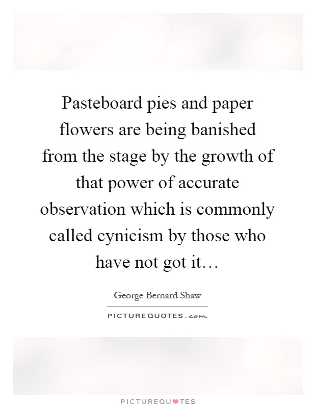 Pasteboard pies and paper flowers are being banished from the stage by the growth of that power of accurate observation which is commonly called cynicism by those who have not got it… Picture Quote #1