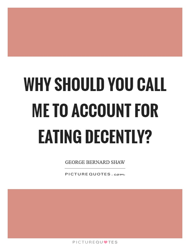 Why should you call me to account for eating decently? Picture Quote #1