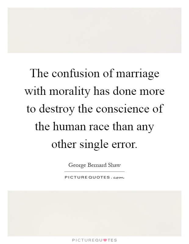 The confusion of marriage with morality has done more to destroy the conscience of the human race than any other single error Picture Quote #1