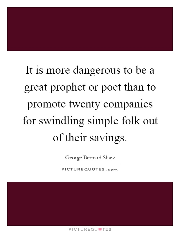 It is more dangerous to be a great prophet or poet than to promote twenty companies for swindling simple folk out of their savings Picture Quote #1