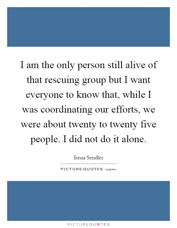 I am the only person still alive of that rescuing group but I want everyone to know that, while I was coordinating our efforts, we were about twenty to twenty five people. I did not do it alone Picture Quote #1