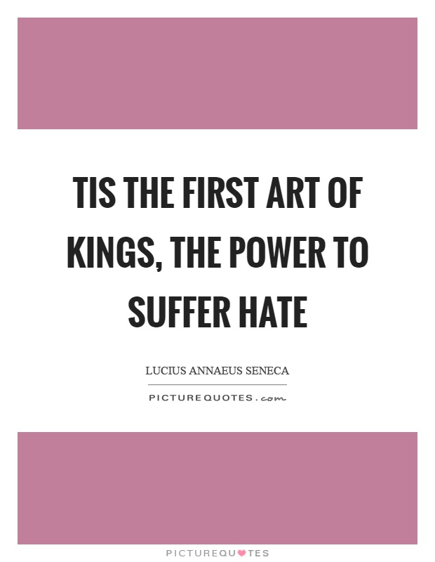 Tis the first art of kings, the power to suffer hate Picture Quote #1