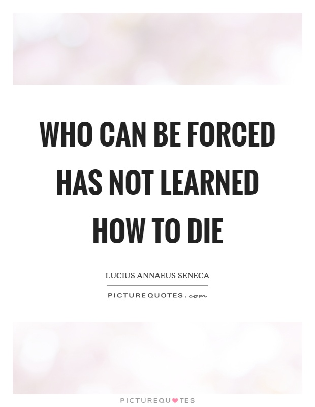 Who can be forced has not learned how to die Picture Quote #1
