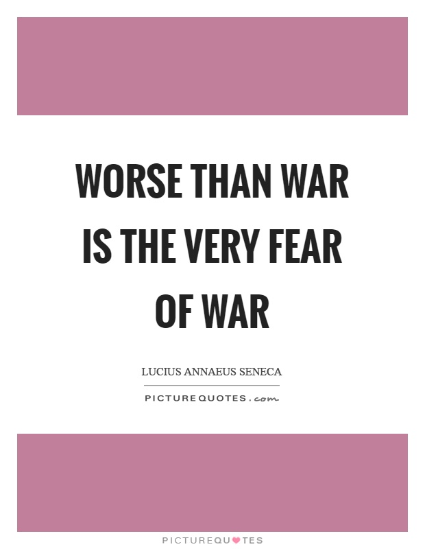Worse than war is the very fear of war Picture Quote #1