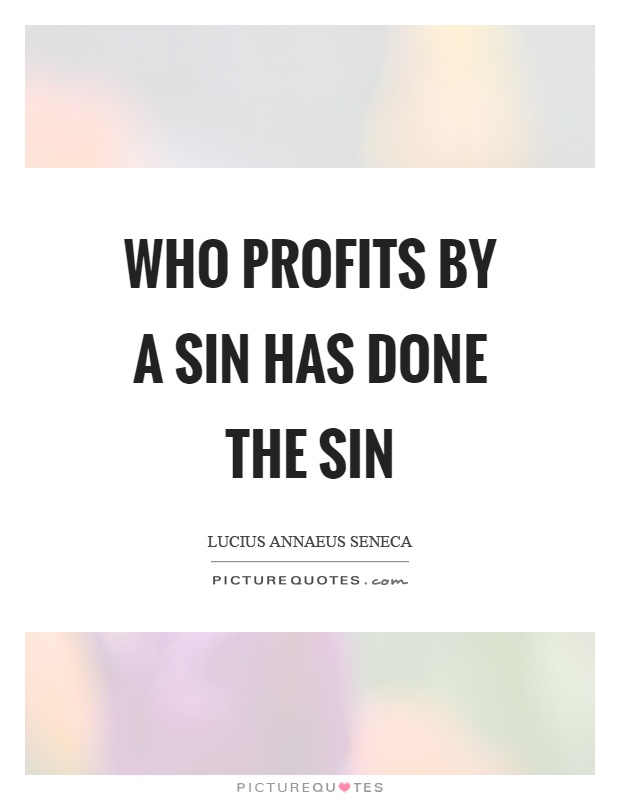 Who profits by a sin has done the sin Picture Quote #1