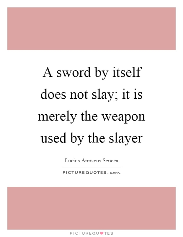 A sword by itself does not slay; it is merely the weapon used by the slayer Picture Quote #1