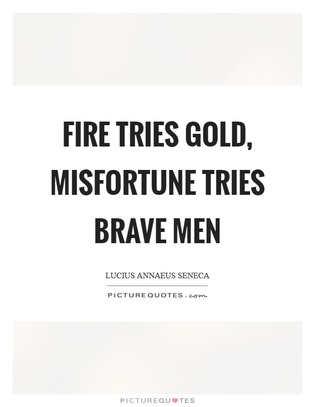 Fire tries gold, misfortune tries brave men Picture Quote #1