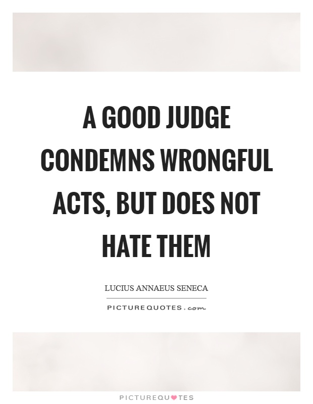 A good judge condemns wrongful acts, but does not hate them Picture Quote #1