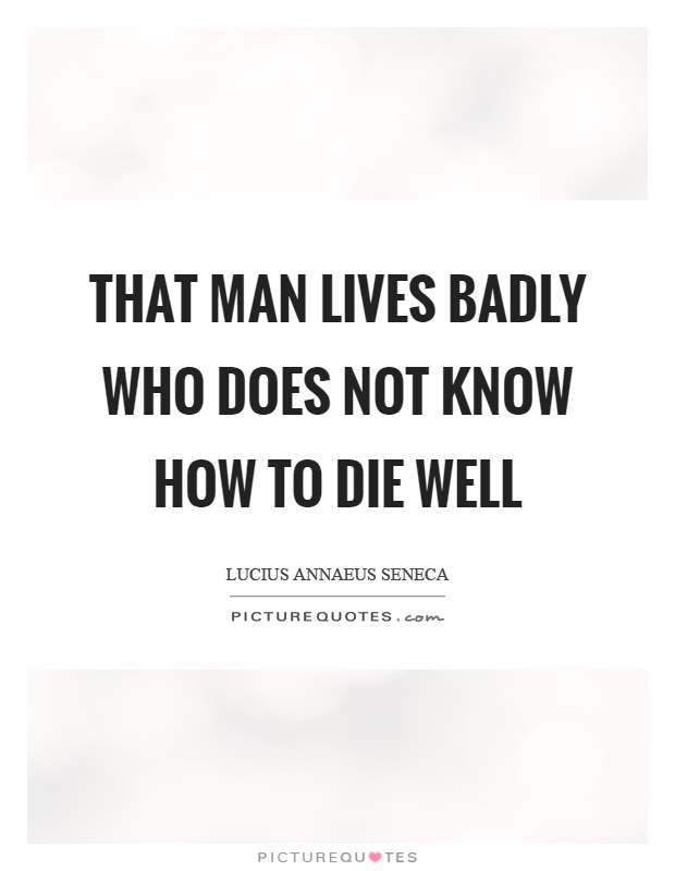 That man lives badly who does not know how to die well Picture Quote #1