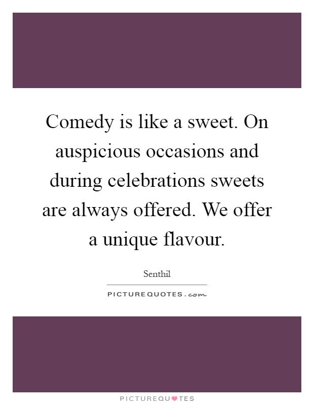 Comedy is like a sweet. On auspicious occasions and during celebrations sweets are always offered. We offer a unique flavour Picture Quote #1