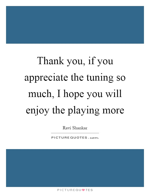 Thank you, if you appreciate the tuning so much, I hope you will enjoy the playing more Picture Quote #1