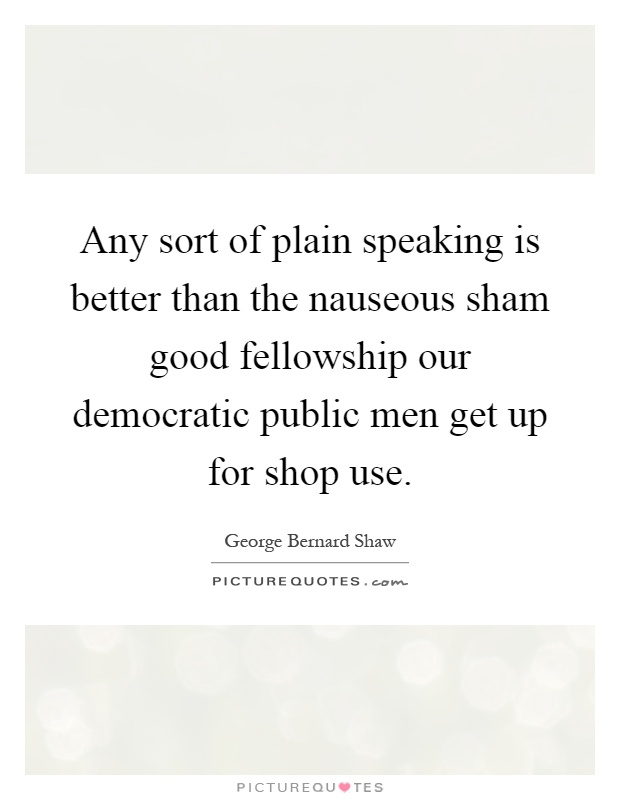 Any sort of plain speaking is better than the nauseous sham good fellowship our democratic public men get up for shop use Picture Quote #1