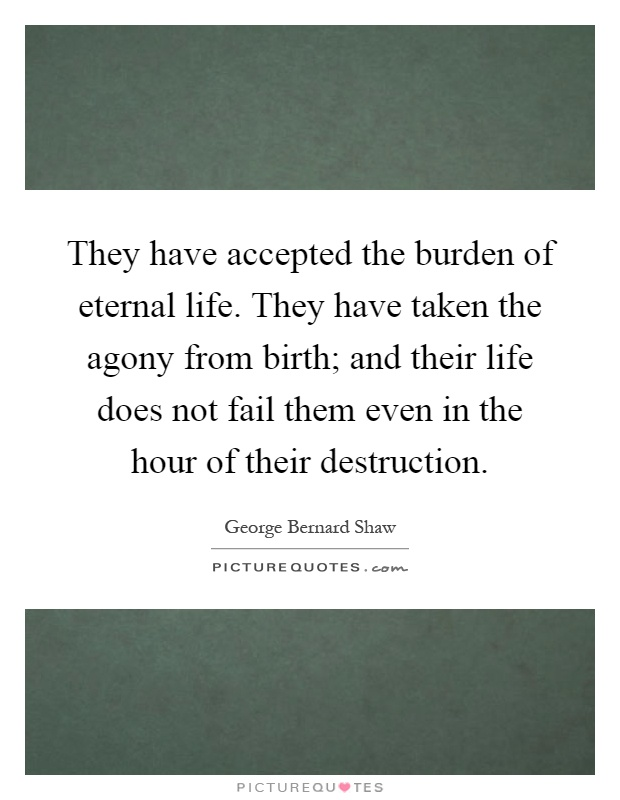 They have accepted the burden of eternal life. They have taken the agony from birth; and their life does not fail them even in the hour of their destruction Picture Quote #1