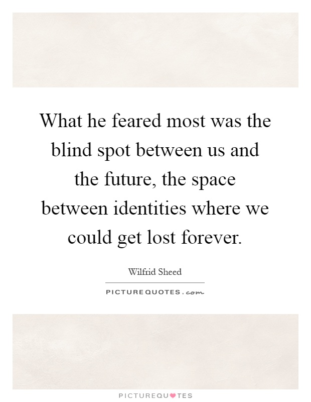 What he feared most was the blind spot between us and the future, the space between identities where we could get lost forever Picture Quote #1