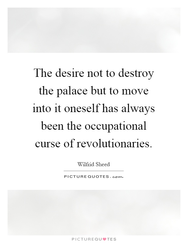 The desire not to destroy the palace but to move into it oneself has always been the occupational curse of revolutionaries Picture Quote #1