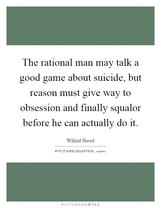 The rational man may talk a good game about suicide, but reason must give way to obsession and finally squalor before he can actually do it Picture Quote #1