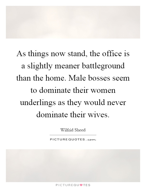 As things now stand, the office is a slightly meaner battleground than the home. Male bosses seem to dominate their women underlings as they would never dominate their wives Picture Quote #1